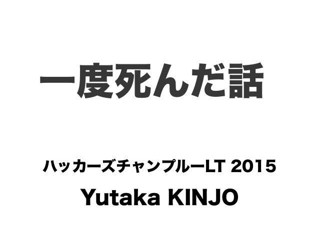 Yutaka KINJO 一度死んだ話 ハッカーズチャンプルーLT 2015