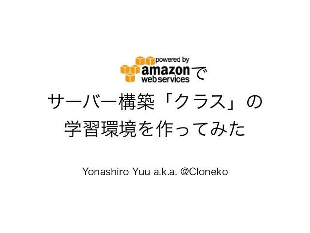 で サーバー構築「クラス」の 学習環境を作ってみた Yonashiro Yuu a.k.a. @Cloneko