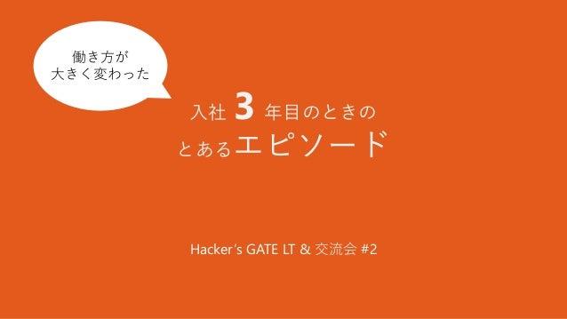 入社 3 年目のときの とあるエピソード Hacker's GATE LT & 交流会 #2 働き方が大 きく変わっ た 働き方が 大きく変わった