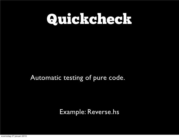 Quickcheck                       • Automatic testing of pure code.                                 Example: Reverse.hs   w...