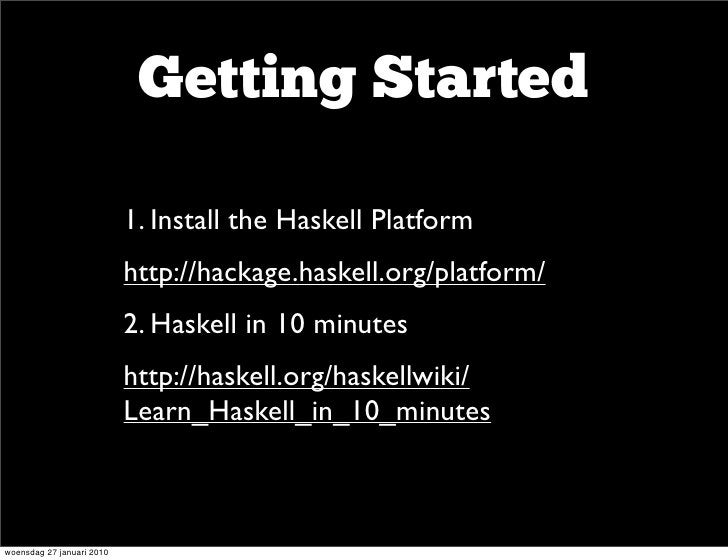 Getting Started                      • 1. Install the Haskell Platform                     • http://hackage.haskell.org/pl...