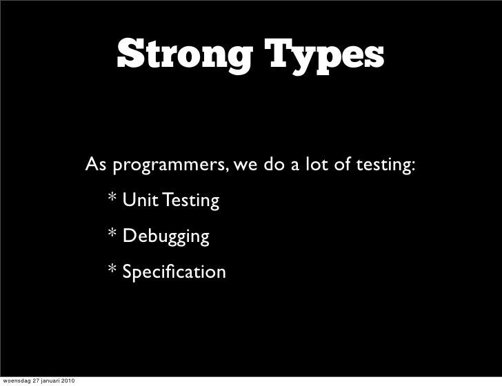 Strong Types                      • As programmers, we do a lot of testing:                     • * Unit Testing          ...