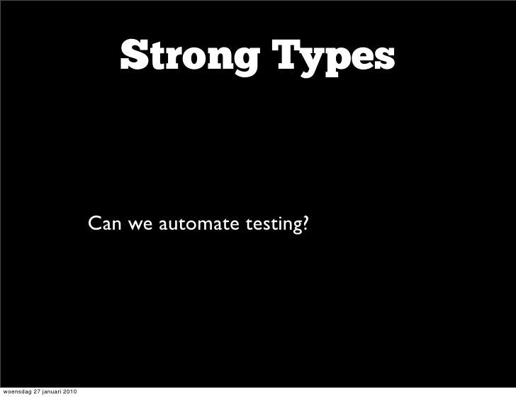Strong Types                       • Can we automate testing?    woensdag 27 januari 2010