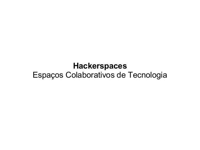 Hackerspaces Espaços Colaborativos de Tecnologia
