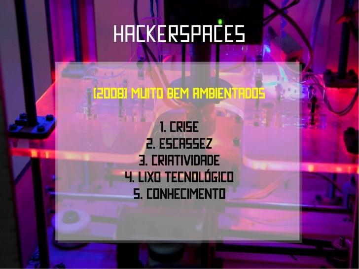 hackerspaces(2008) muito bem ambientados             1. Crise          2. Escassez        3. criatividade     4. Lixo tecn...