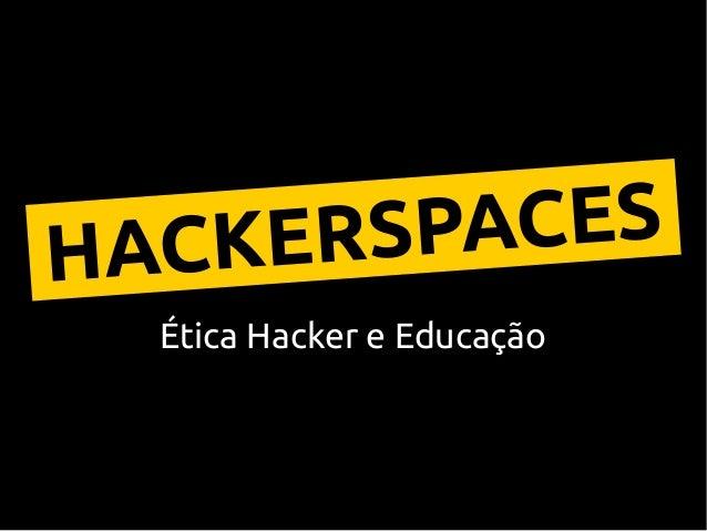 Ética Hacker e Educação HACKERSPACES