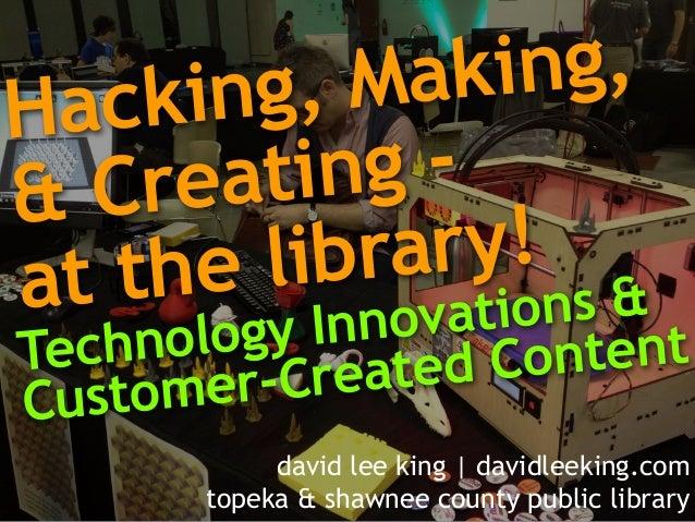 Hacking, Making, & Creating - at the library! Technology Innovations & Customer-Created Content david lee king   davidleek...