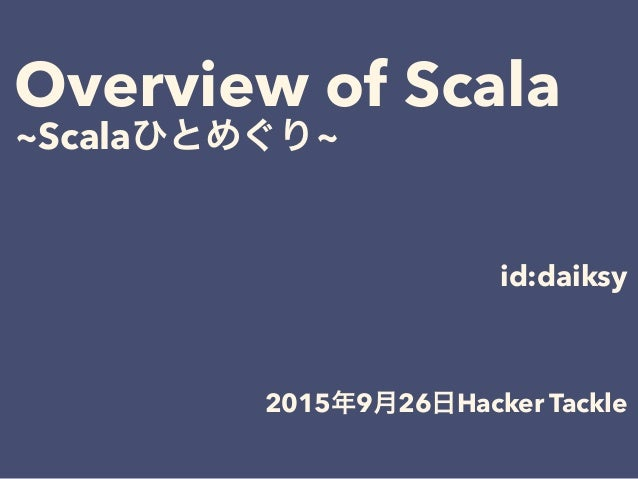 Overview of Scala ~Scalaひとめぐり~ 2015年9月26日Hacker Tackle id:daiksy