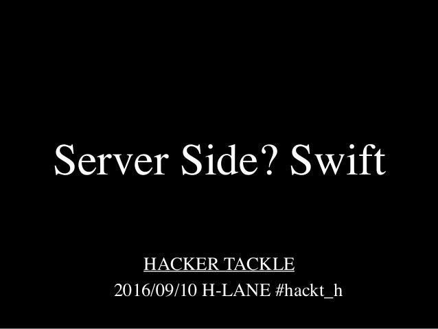 2016/09/10 H-LANE #hackt_h HACKER TACKLE Server Side? Swift