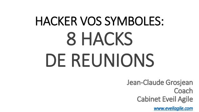 1 HACKER VOS SYMBOLES: 8 HACKS DE REUNIONS Jean-Claude Grosjean Coach Cabinet Eveil Agile www.eveilagile.com