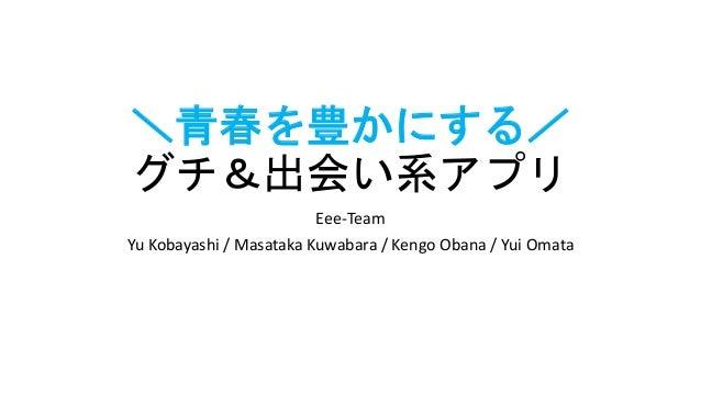 \青春を豊かにする/ グチ&出会い系アプリ Eee-Team Yu Kobayashi / Masataka Kuwabara / Kengo Obana / Yui Omata