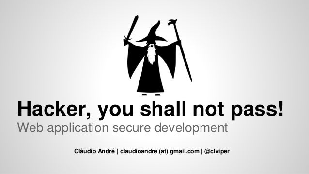 Hacker, you shall not pass! Web application secure development Cláudio André | claudioandre (at) gmail.com | @clviper