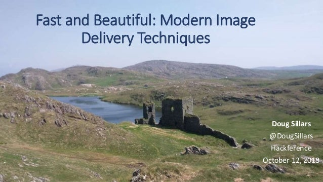 Fast and Beautiful: Modern Image Delivery Techniques Doug Sillars @DougSillars Hackference October 12, 2018