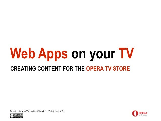 Web Apps on your TVCREATING CONTENT FOR THE OPERA TV STOREPatrick H. Lauke / TV Hackfest / London / 26 October 2012