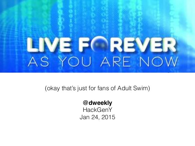 Live Forever As You Are Now With David Weekly (okay that's just for fans of Adult Swim) ! @dweekly! HackGenY Jan 24, 2015