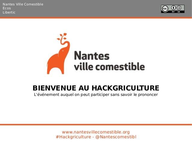 BIENVENUE AU HACKGRICULTURE L'événement auquel on peut participer sans savoir le prononcer Nantes Ville Comestible Ecos Li...