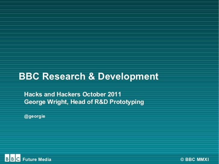 BBC Research & Development Hacks and Hackers October 2011 George Wright, Head of R&D Prototyping @georgieFuture Media     ...