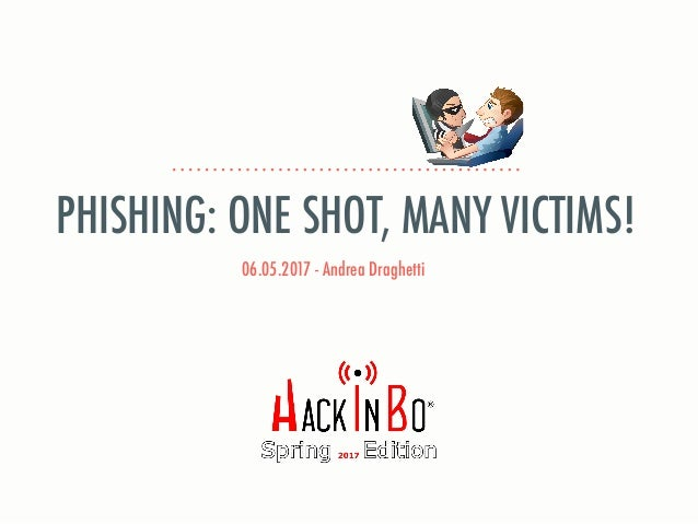 06.05.2017 - Andrea Draghetti PHISHING: ONE SHOT, MANY VICTIMS!