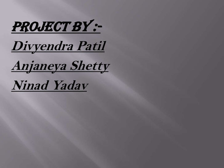 Project by :-Divyendra PatilAnjaneya ShettyNinad Yadav
