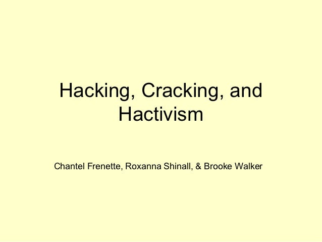 Hacking, Cracking, and       HactivismChantel Frenette, Roxanna Shinall, & Brooke Walker