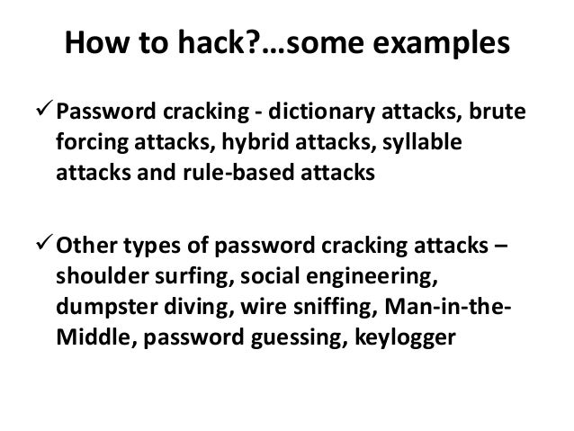 How to hack?…some examplesPassword cracking - dictionary attacks, brute forcing attacks, hybrid attacks, syllable attacks...