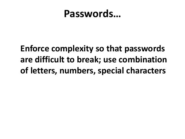 Passwords…Enforce complexity so that passwordsare difficult to break; use combinationof letters, numbers, special characters