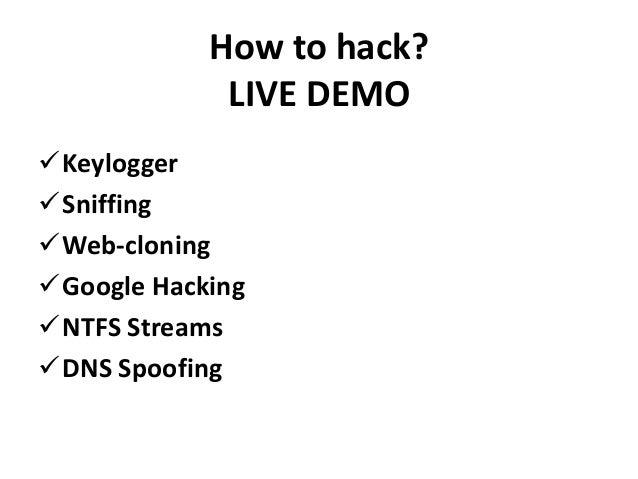 How to hack?             LIVE DEMOKeyloggerSniffingWeb-cloningGoogle HackingNTFS StreamsDNS Spoofing