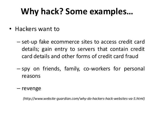 Why hack? Some examples…• Hackers want to  – set-up fake ecommerce sites to access credit card    details; gain entry to s...