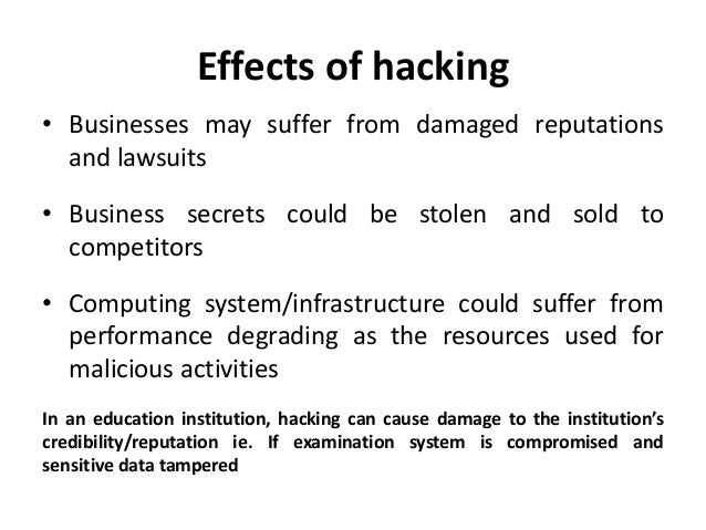 effects of computer hacking Computer hacking is the act of modifying computer hardware or software, in order to cause damage to sensitive data on a computer or to simply steal confidential information.
