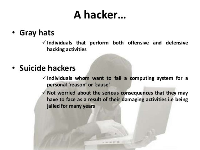 A hacker…• Gray hats        Individuals that perform both offensive and defensive         hacking activities• Suicide hac...
