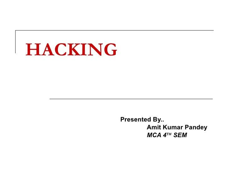 HACKING   Presented By..   Amit Kumar Pandey   MCA 4 TH  SEM