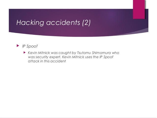 Hacking accidents (2)  IP Spoof  Kevin Mitnick was caught by Tsutomu Shimomura who was security expert. Kevin Mitnick us...