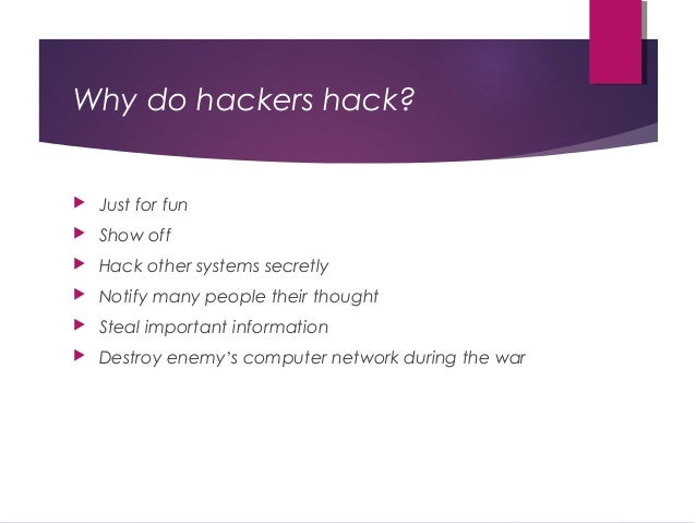 Why do hackers hack?  Just for fun  Show off  Hack other systems secretly  Notify many people their thought  Steal im...