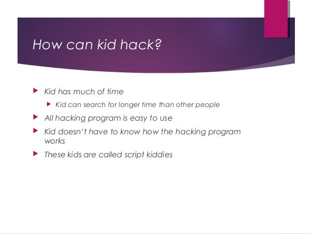 How can kid hack?  Kid has much of time  Kid can search for longer time than other people  All hacking program is easy ...