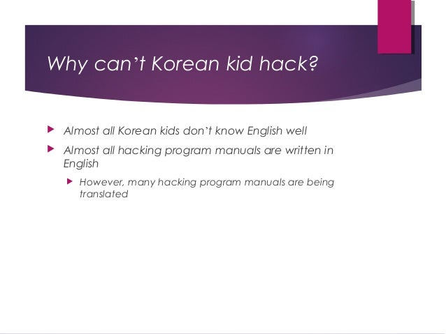 Why can't Korean kid hack?  Almost all Korean kids don't know English well  Almost all hacking program manuals are writt...