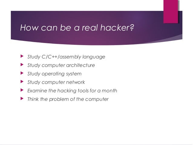 How can be a real hacker?  Study C/C++/assembly language  Study computer architecture  Study operating system  Study c...