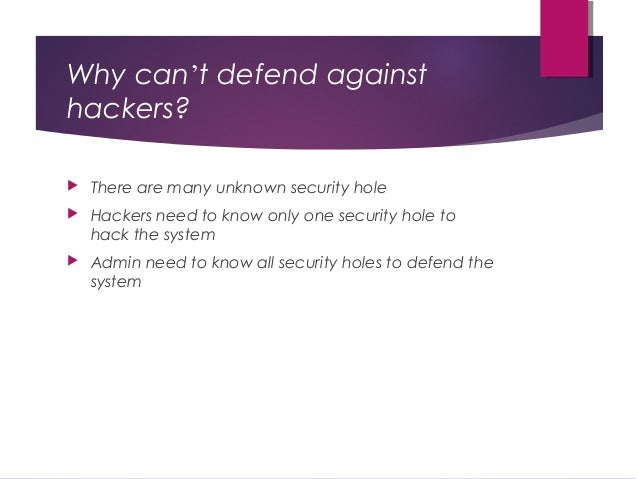 Why can't defend against hackers?  There are many unknown security hole  Hackers need to know only one security hole to ...