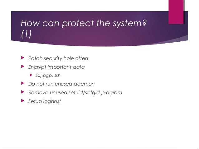 How can protect the system? (1)  Patch security hole often  Encrypt important data  Ex) pgp, ssh  Do not run unused da...