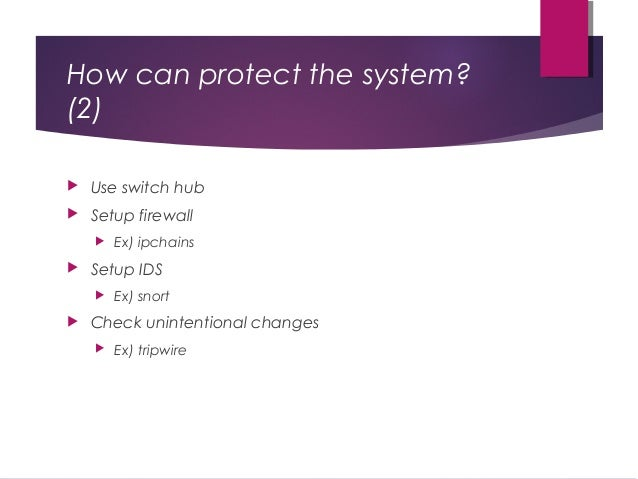 How can protect the system? (2)  Use switch hub  Setup firewall  Ex) ipchains  Setup IDS  Ex) snort  Check unintenti...