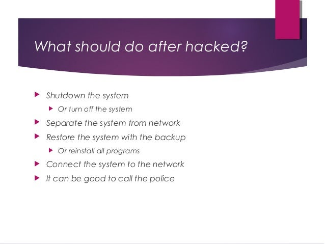 What should do after hacked?  Shutdown the system  Or turn off the system  Separate the system from network  Restore t...