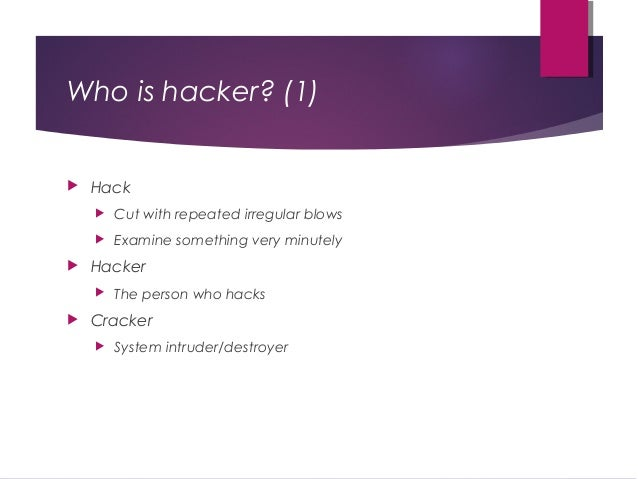 Who is hacker? (1)  Hack  Cut with repeated irregular blows  Examine something very minutely  Hacker  The person who ...