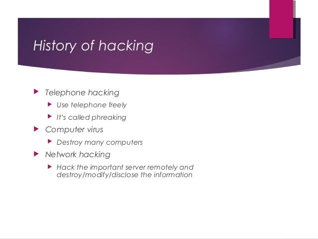 History of hacking  Telephone hacking  Use telephone freely  It's called phreaking  Computer virus  Destroy many comp...
