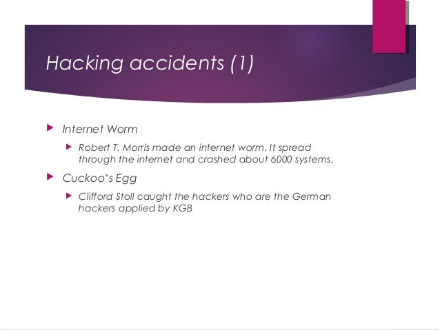 Hacking accidents (1)  Internet Worm  Robert T. Morris made an internet worm. It spread through the internet and crashed...