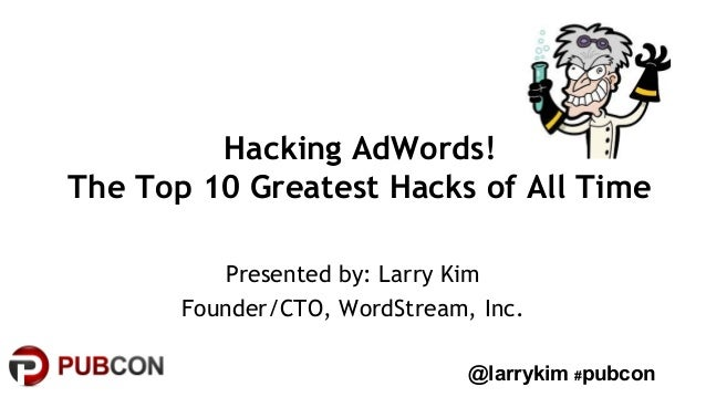 Hacking AdWords!  The Top 10 Greatest Hacks of All Time  Presented by: Larry Kim  Founder/CTO, WordStream, Inc.  @larrykim...