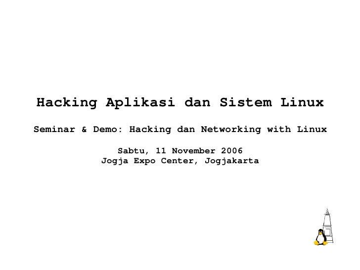 Hacking Aplikasi dan Sistem Linux Seminar & Demo: Hacking dan Networking with Linux Sabtu, 11 November 2006 Jogja Expo Cen...