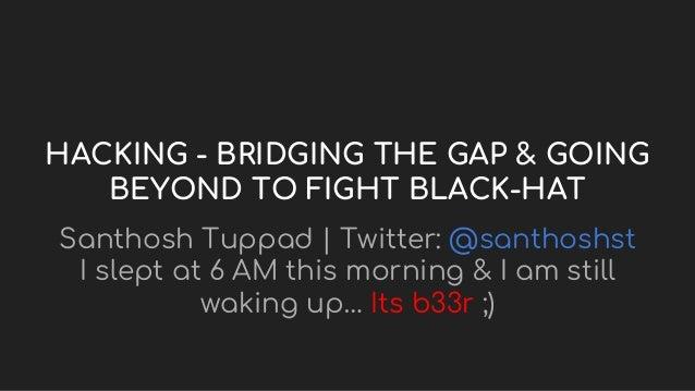HACKING - BRIDGING THE GAP & GOING BEYOND TO FIGHT BLACK-HAT Santhosh Tuppad | Twitter: @santhoshst I slept at 6 AM this m...