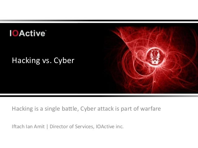 Hacking vs. CyberHacking is a single battle, Cyber attack is part of warfareIftach Ian Amit | Director of Services, IOActi...