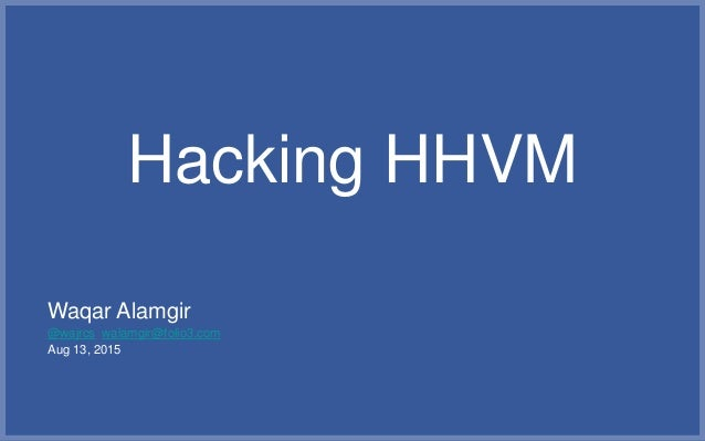 Hacking HHVM Waqar Alamgir @wajrcs walamgir@folio3.com Aug 13, 2015