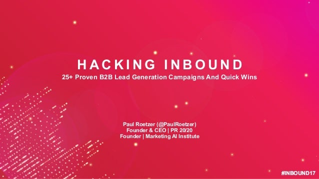#INBOUND17#INBOUND17 H A C K I N G I N B O U N D 25+ Proven B2B Lead Generation Campaigns And Quick Wins Paul Roetzer (@Pa...