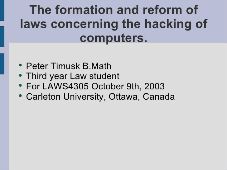 The formation and reform of laws concerning the hacking of computers. <ul><li>Peter Timusk B.Math </li></ul><ul><li>Third ...